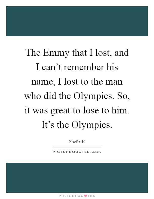 The Emmy that I lost, and I can't remember his name, I lost to the man who did the Olympics. So, it was great to lose to him. It's the Olympics Picture Quote #1