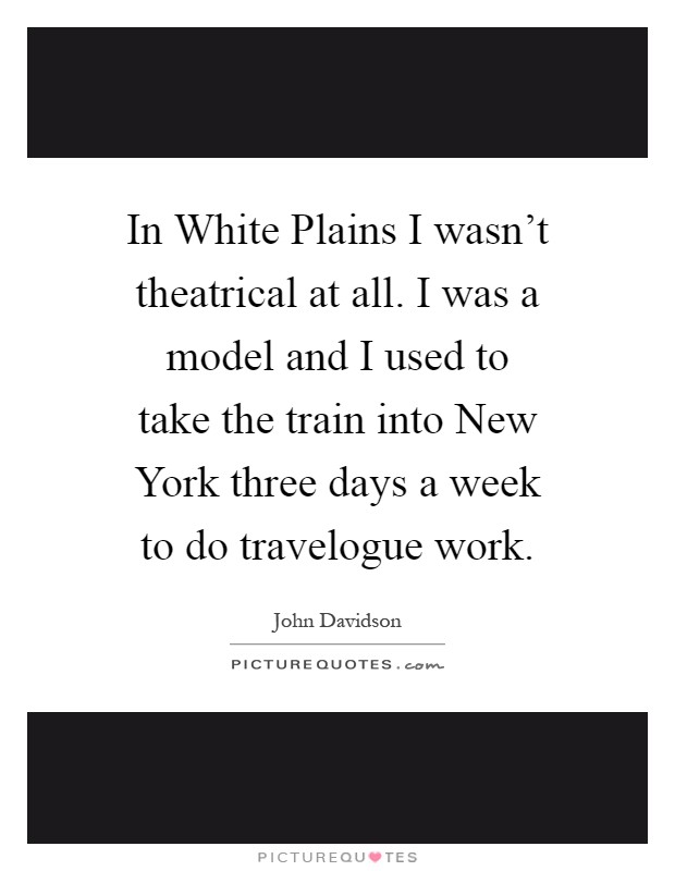 In White Plains I wasn't theatrical at all. I was a model and I used to take the train into New York three days a week to do travelogue work Picture Quote #1