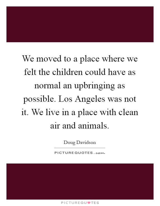 We moved to a place where we felt the children could have as normal an upbringing as possible. Los Angeles was not it. We live in a place with clean air and animals Picture Quote #1