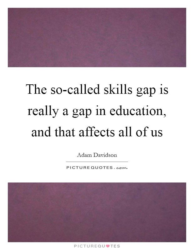 The so-called skills gap is really a gap in education, and that affects all of us Picture Quote #1