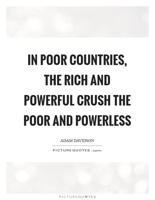 In poor countries, the rich and powerful crush the poor and powerless Picture Quote #1