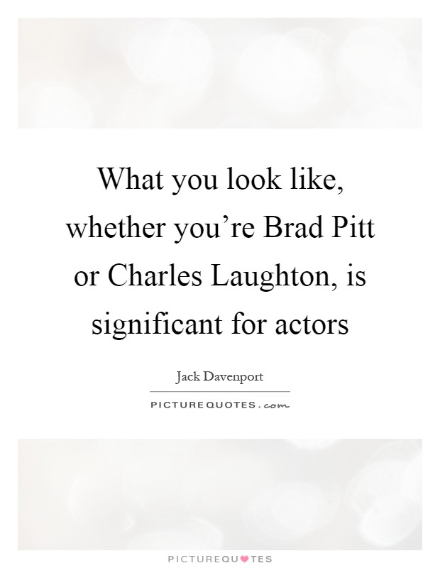 What you look like, whether you're Brad Pitt or Charles Laughton, is significant for actors Picture Quote #1