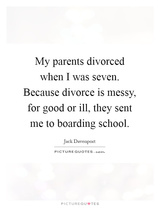 My parents divorced when I was seven. Because divorce is messy, for good or ill, they sent me to boarding school Picture Quote #1
