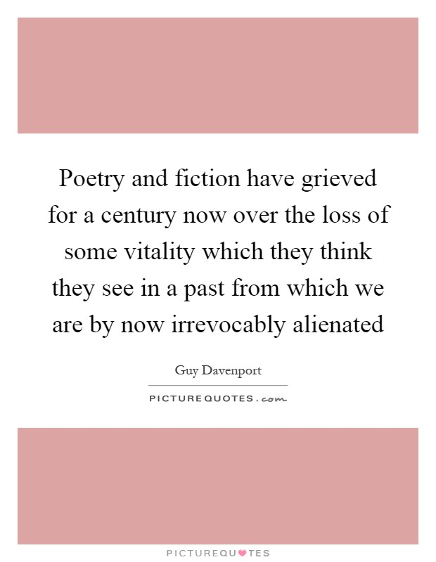 Poetry and fiction have grieved for a century now over the loss of some vitality which they think they see in a past from which we are by now irrevocably alienated Picture Quote #1