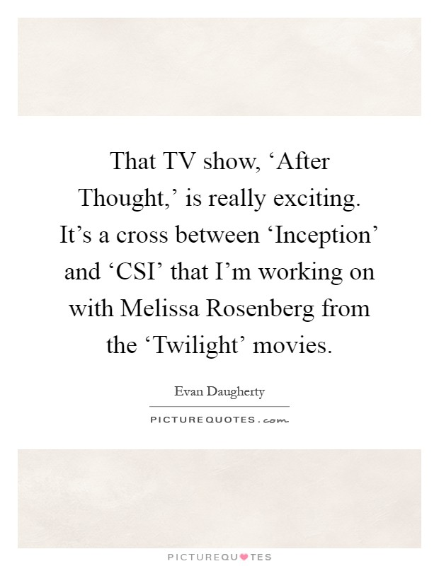 That TV show, 'After Thought,' is really exciting. It's a cross between 'Inception' and 'CSI' that I'm working on with Melissa Rosenberg from the 'Twilight' movies Picture Quote #1