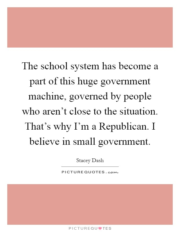 The school system has become a part of this huge government machine, governed by people who aren't close to the situation. That's why I'm a Republican. I believe in small government Picture Quote #1