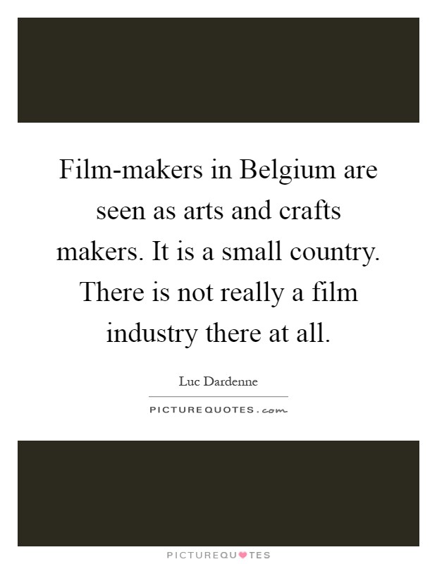 Film-makers in Belgium are seen as arts and crafts makers. It is a small country. There is not really a film industry there at all Picture Quote #1