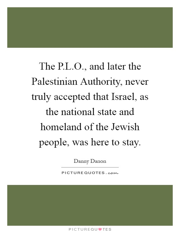 The P.L.O., and later the Palestinian Authority, never truly accepted that Israel, as the national state and homeland of the Jewish people, was here to stay Picture Quote #1