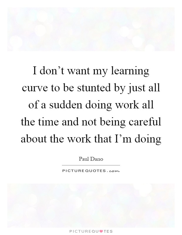 I don't want my learning curve to be stunted by just all of a sudden doing work all the time and not being careful about the work that I'm doing Picture Quote #1
