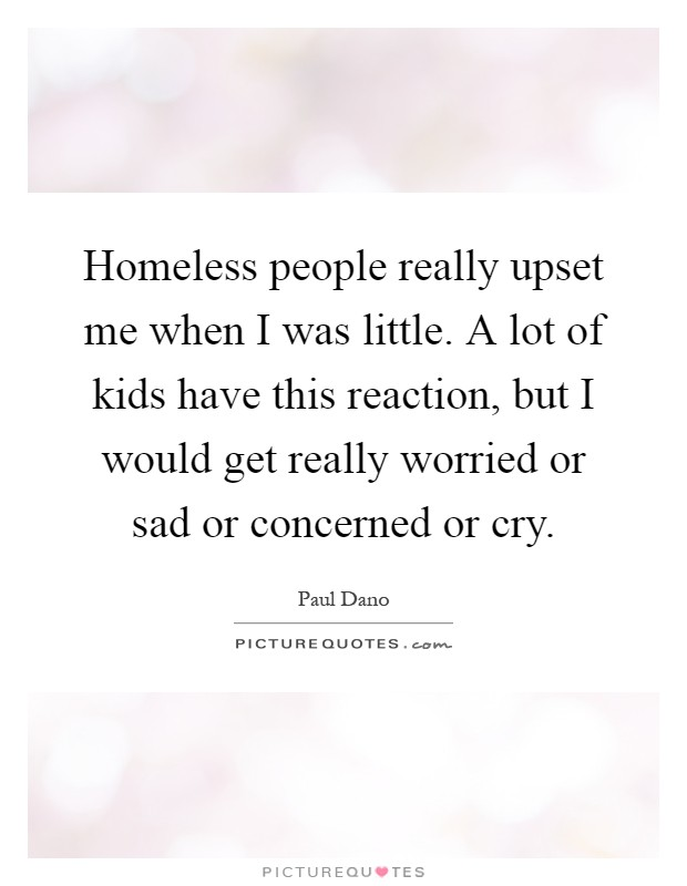 Homeless people really upset me when I was little. A lot of kids have this reaction, but I would get really worried or sad or concerned or cry Picture Quote #1