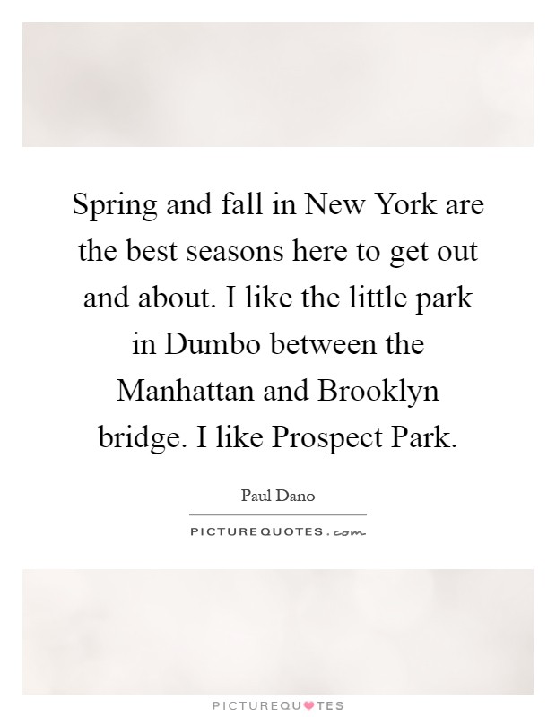 Spring and fall in New York are the best seasons here to get out and about. I like the little park in Dumbo between the Manhattan and Brooklyn bridge. I like Prospect Park Picture Quote #1