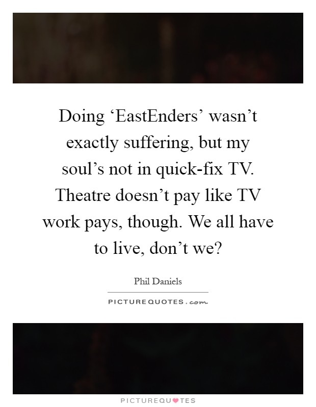 Doing 'EastEnders' wasn't exactly suffering, but my soul's not in quick-fix TV. Theatre doesn't pay like TV work pays, though. We all have to live, don't we? Picture Quote #1