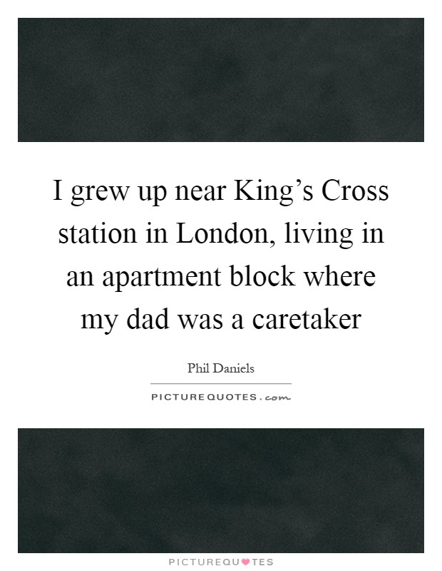 I grew up near King's Cross station in London, living in an apartment block where my dad was a caretaker Picture Quote #1