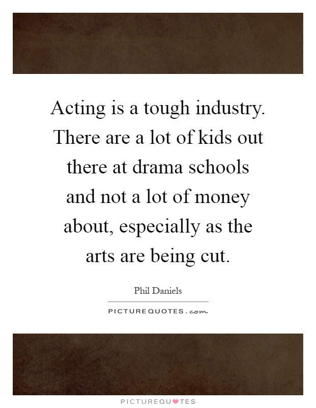 Acting is a tough industry. There are a lot of kids out there at drama schools and not a lot of money about, especially as the arts are being cut Picture Quote #1