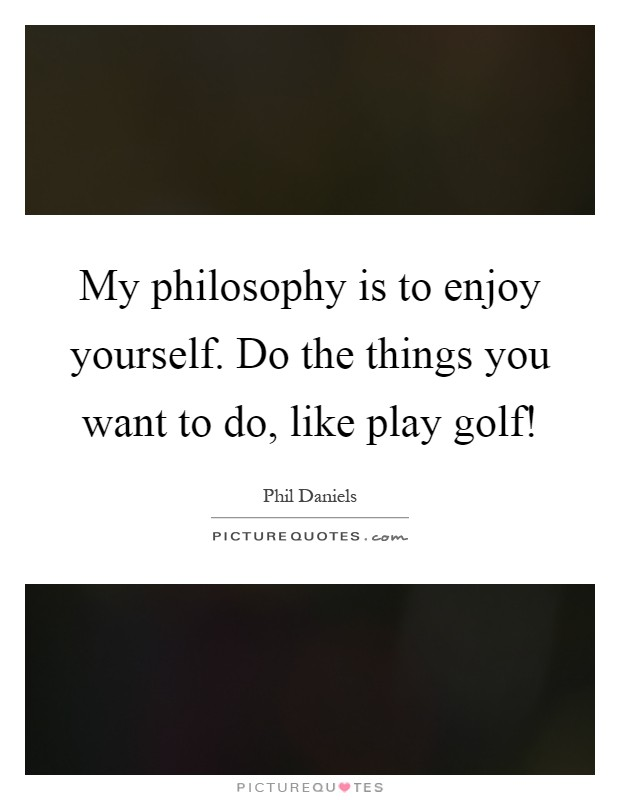 My philosophy is to enjoy yourself. Do the things you want to do, like play golf! Picture Quote #1