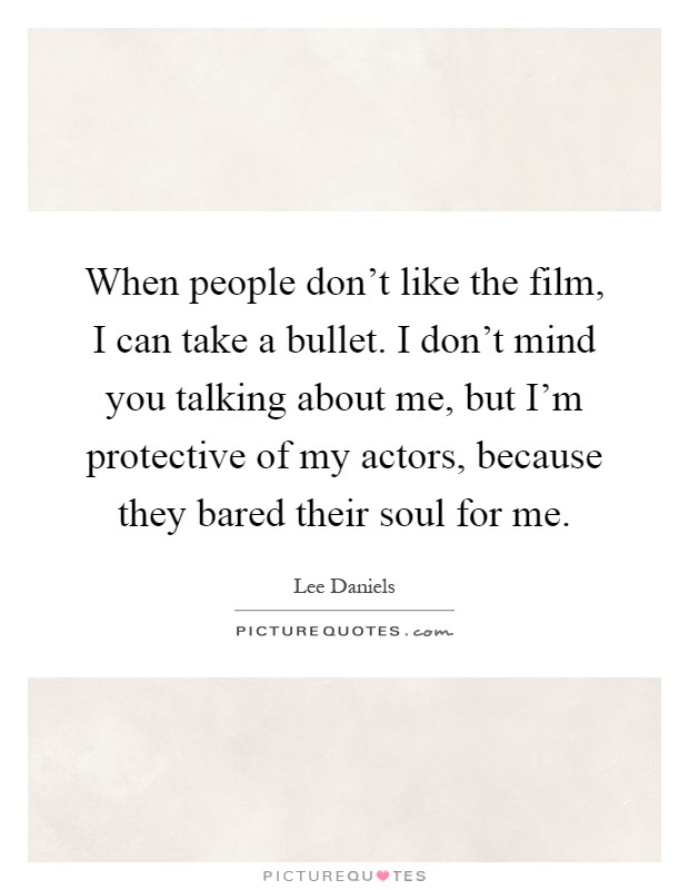 When people don't like the film, I can take a bullet. I don't mind you talking about me, but I'm protective of my actors, because they bared their soul for me Picture Quote #1