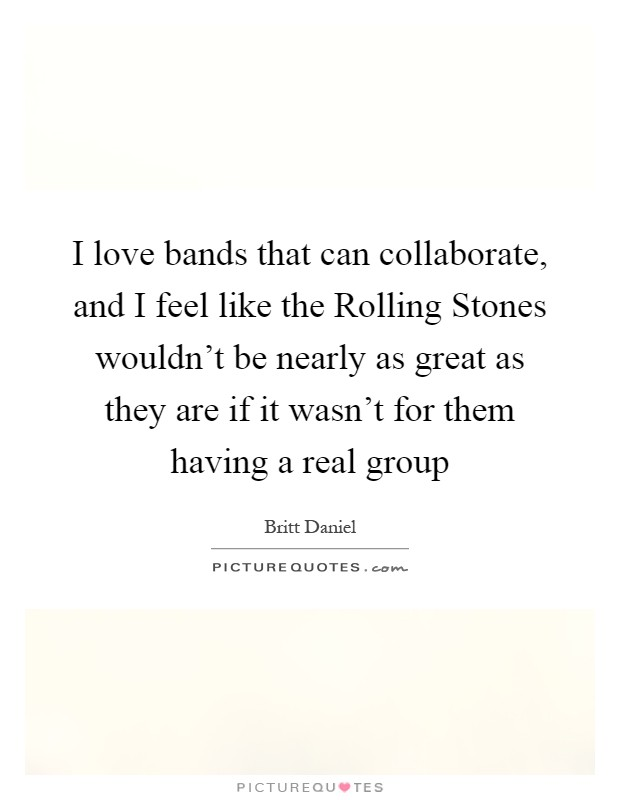 I love bands that can collaborate, and I feel like the Rolling Stones wouldn't be nearly as great as they are if it wasn't for them having a real group Picture Quote #1