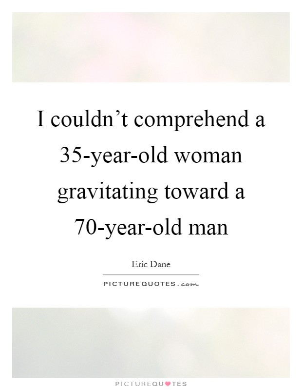 I couldn't comprehend a 35-year-old woman gravitating toward a 70-year-old man Picture Quote #1