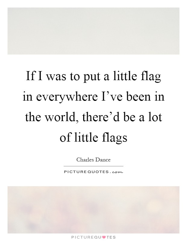 If I was to put a little flag in everywhere I've been in the world, there'd be a lot of little flags Picture Quote #1