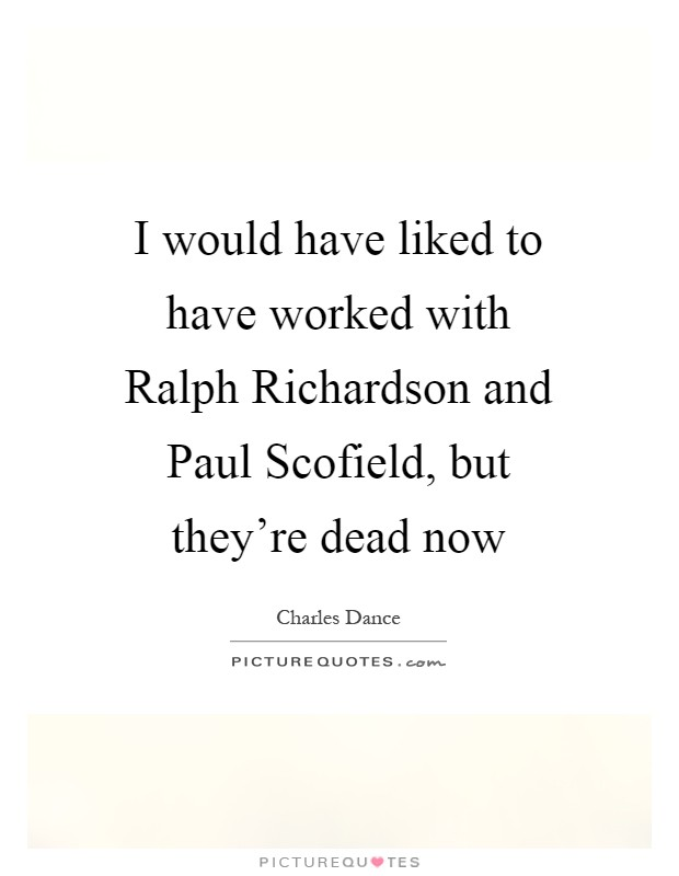 I would have liked to have worked with Ralph Richardson and Paul Scofield, but they're dead now Picture Quote #1