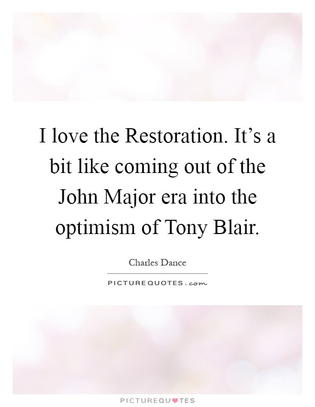 I love the Restoration. It's a bit like coming out of the John Major era into the optimism of Tony Blair Picture Quote #1