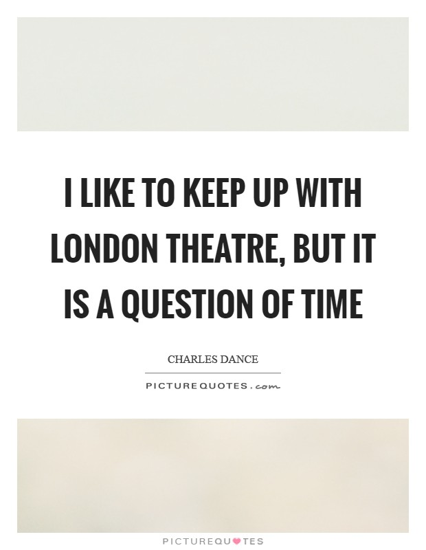 I like to keep up with London theatre, but it is a question of time Picture Quote #1