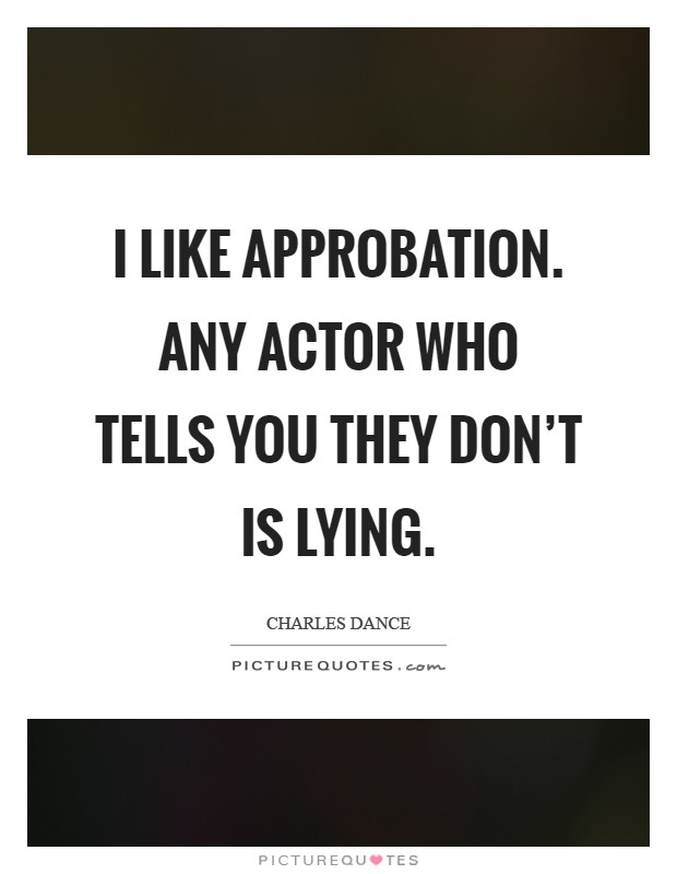 I like approbation. Any actor who tells you they don't is lying Picture Quote #1