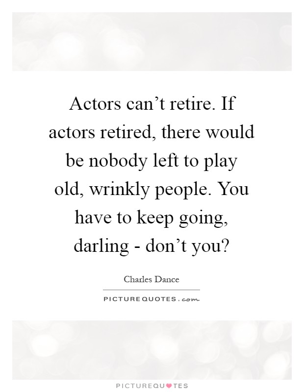 Actors can't retire. If actors retired, there would be nobody left to play old, wrinkly people. You have to keep going, darling - don't you? Picture Quote #1