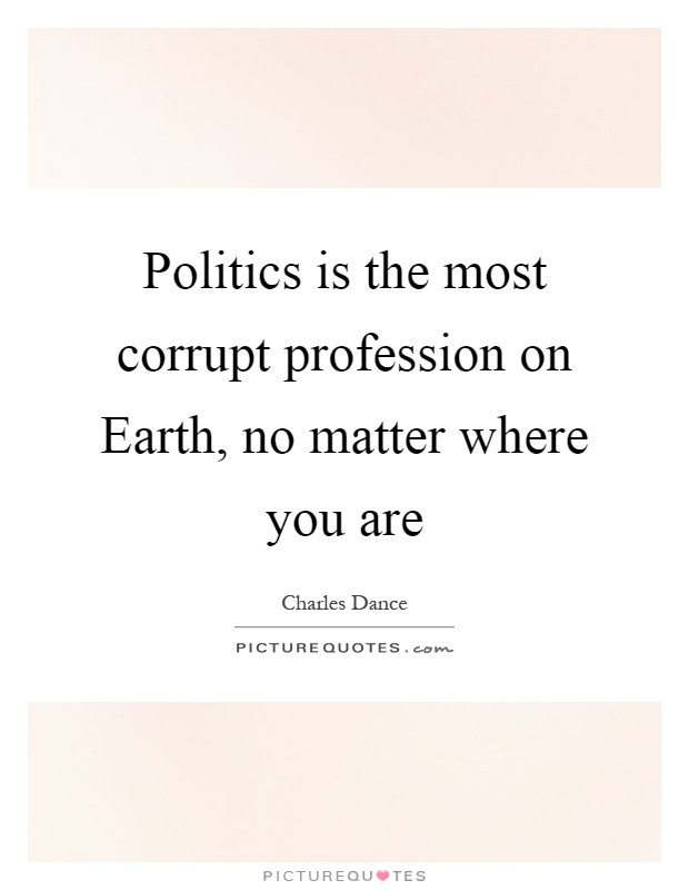 Politics is the most corrupt profession on Earth, no matter where you are Picture Quote #1