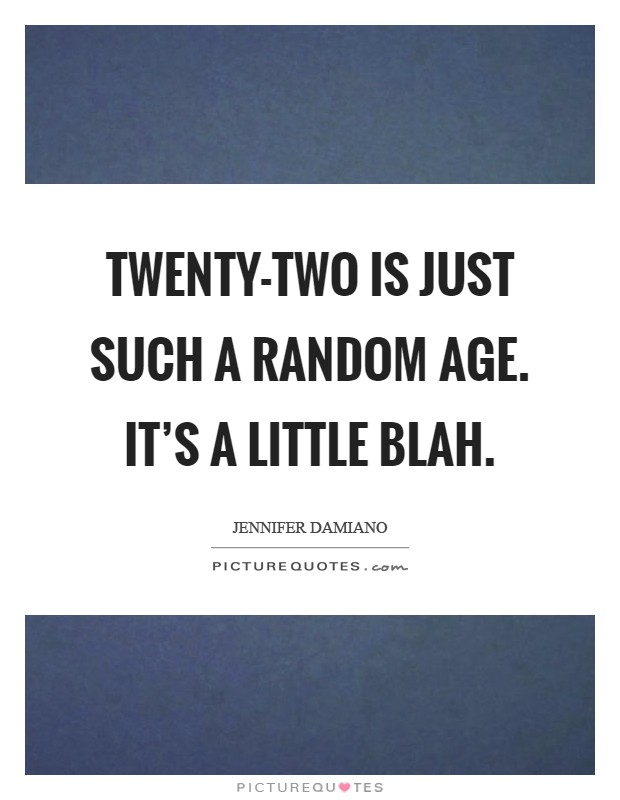 Twenty-two is just such a random age. It's a little blah Picture Quote #1