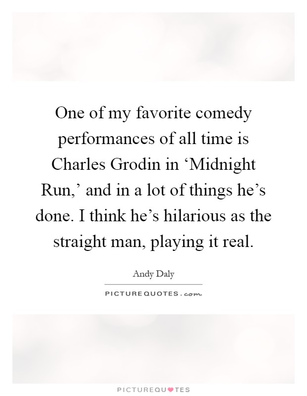 One of my favorite comedy performances of all time is Charles Grodin in 'Midnight Run,' and in a lot of things he's done. I think he's hilarious as the straight man, playing it real Picture Quote #1
