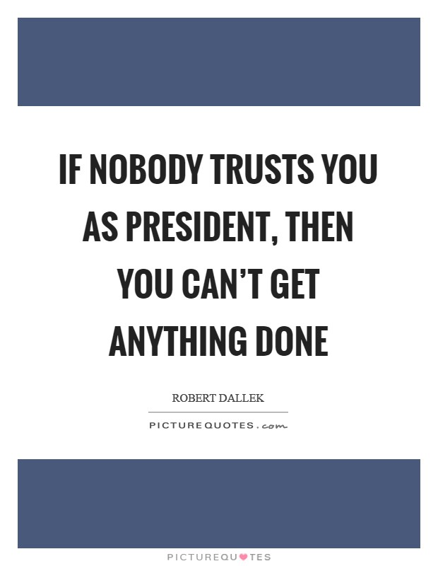 If nobody trusts you as president, then you can't get anything done Picture Quote #1