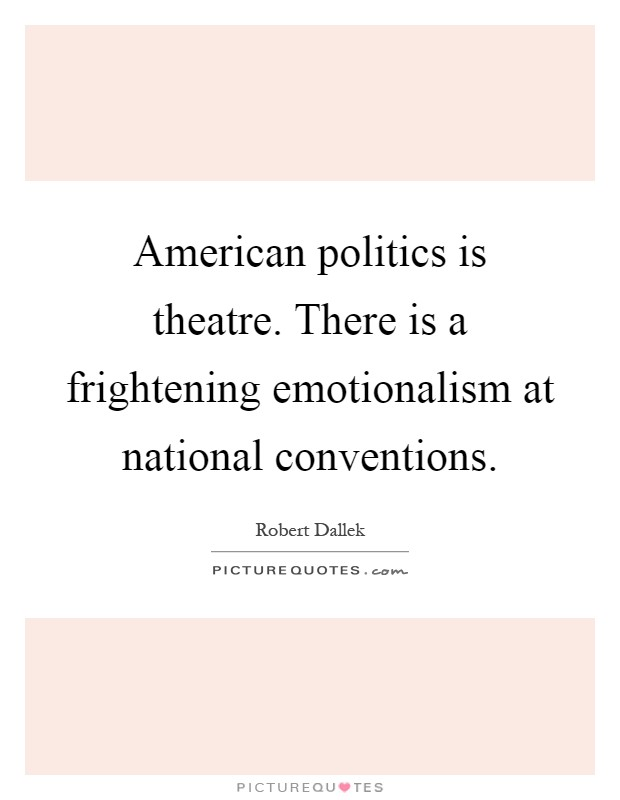 American politics is theatre. There is a frightening emotionalism at national conventions Picture Quote #1