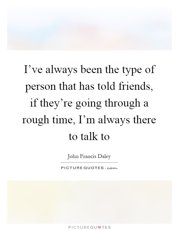 I've always been the type of person that has told friends, if they're going through a rough time, I'm always there to talk to Picture Quote #1
