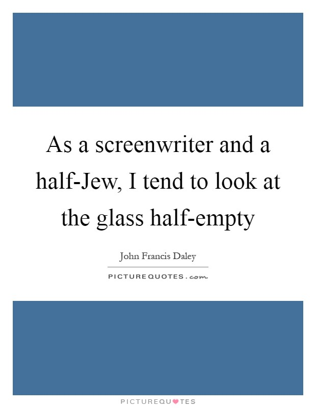 As a screenwriter and a half-Jew, I tend to look at the glass half-empty Picture Quote #1