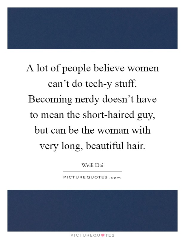 A lot of people believe women can't do tech-y stuff. Becoming nerdy doesn't have to mean the short-haired guy, but can be the woman with very long, beautiful hair Picture Quote #1