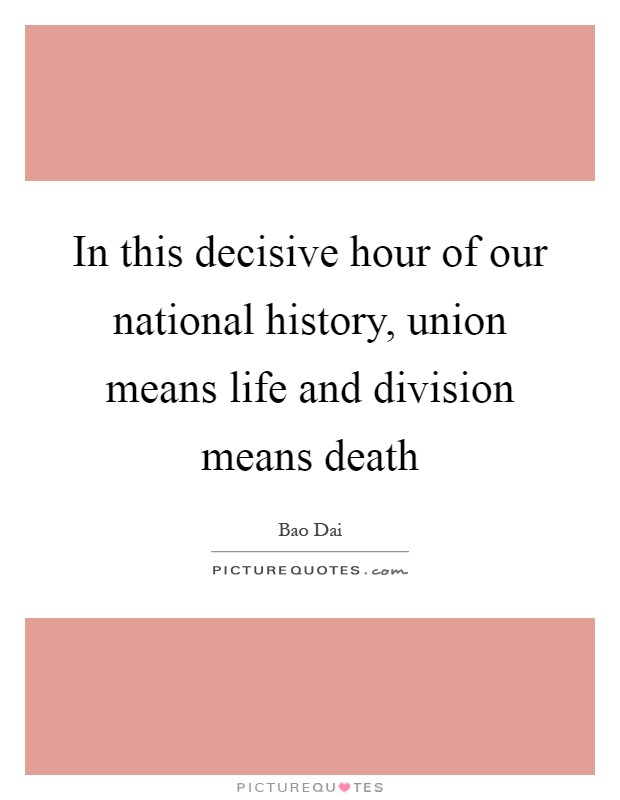 In this decisive hour of our national history, union means life and division means death Picture Quote #1