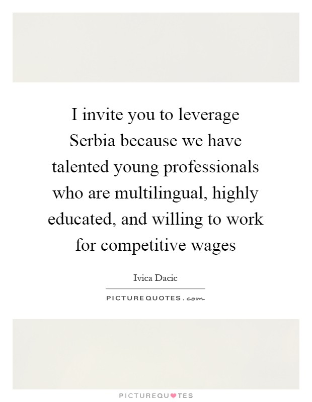 I invite you to leverage Serbia because we have talented young professionals who are multilingual, highly educated, and willing to work for competitive wages Picture Quote #1