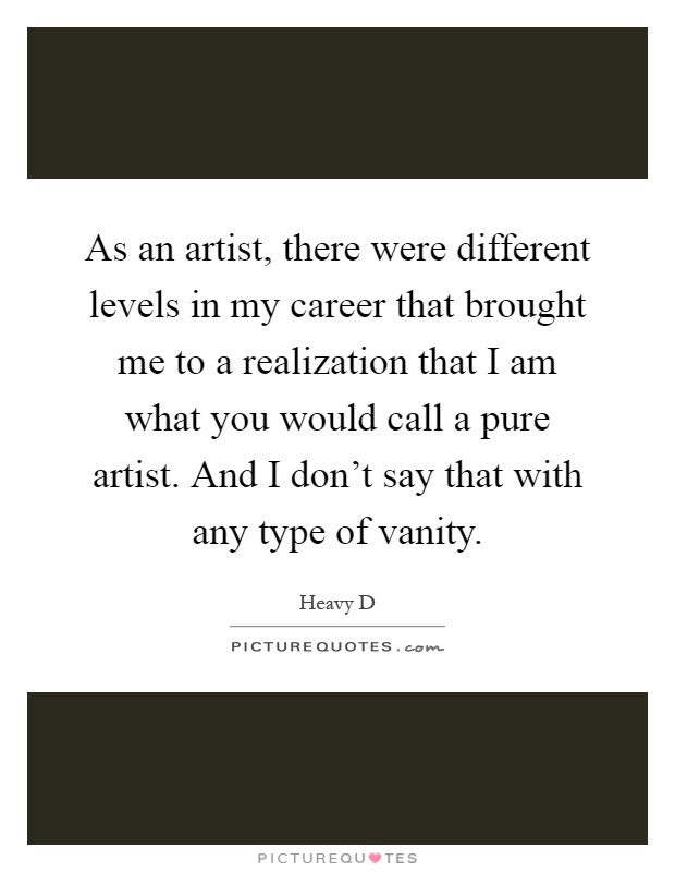 As an artist, there were different levels in my career that brought me to a realization that I am what you would call a pure artist. And I don't say that with any type of vanity Picture Quote #1
