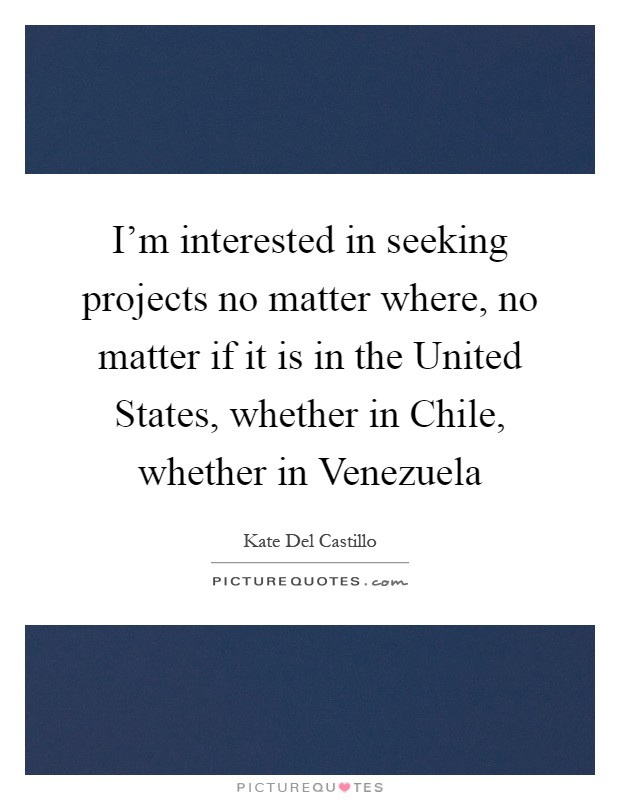 I'm interested in seeking projects no matter where, no matter if it is in the United States, whether in Chile, whether in Venezuela Picture Quote #1