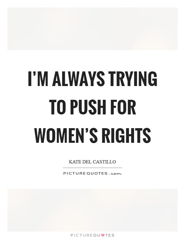 I'm always trying to push for women's rights Picture Quote #1