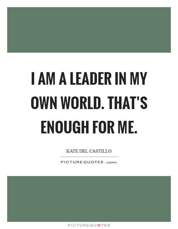 I am a leader in my own world. That's enough for me Picture Quote #1