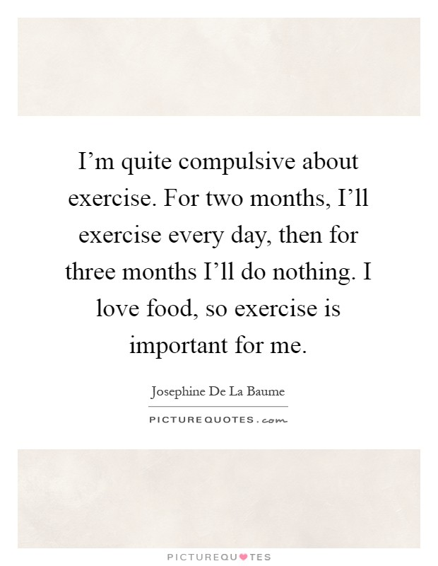 I'm quite compulsive about exercise. For two months, I'll exercise every day, then for three months I'll do nothing. I love food, so exercise is important for me Picture Quote #1