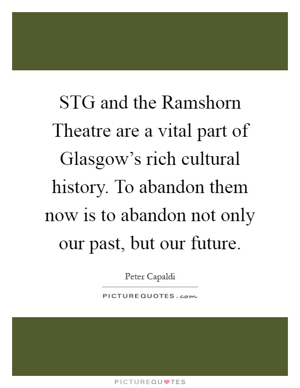 STG and the Ramshorn Theatre are a vital part of Glasgow's rich cultural history. To abandon them now is to abandon not only our past, but our future Picture Quote #1
