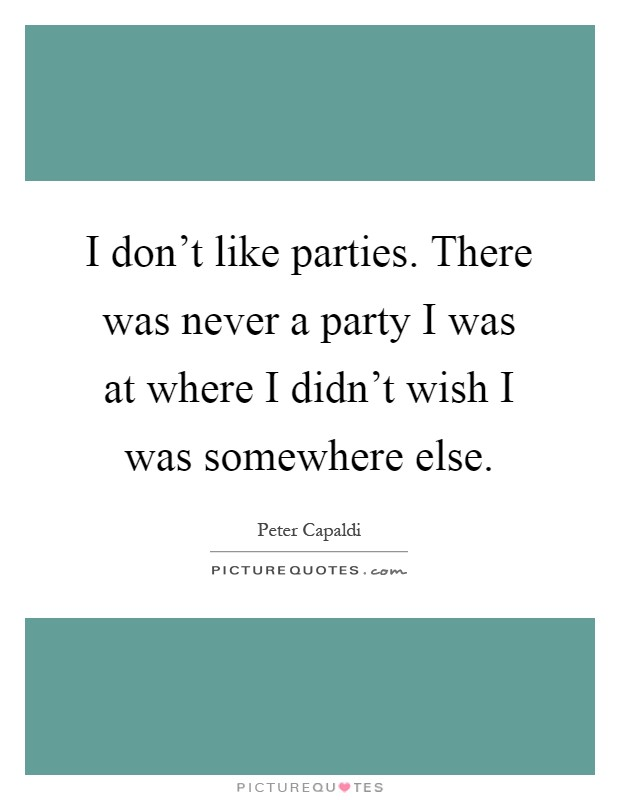 I don't like parties. There was never a party I was at where I didn't wish I was somewhere else Picture Quote #1