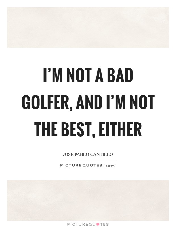 I'm not a bad golfer, and I'm not the best, either Picture Quote #1