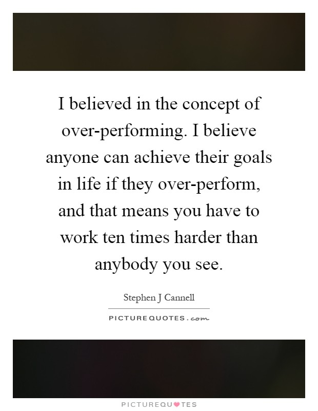 I believed in the concept of over-performing. I believe anyone can achieve their goals in life if they over-perform, and that means you have to work ten times harder than anybody you see Picture Quote #1