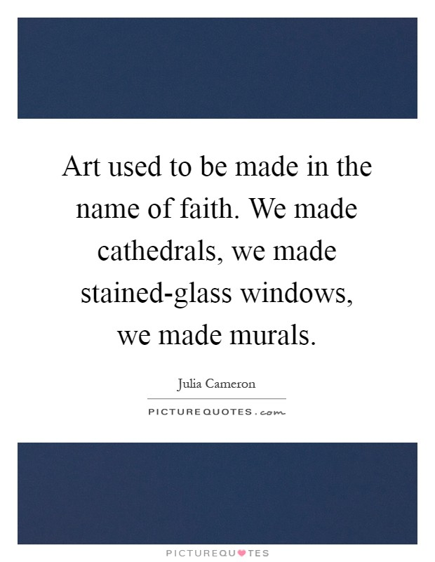 Art used to be made in the name of faith. We made cathedrals, we made stained-glass windows, we made murals Picture Quote #1