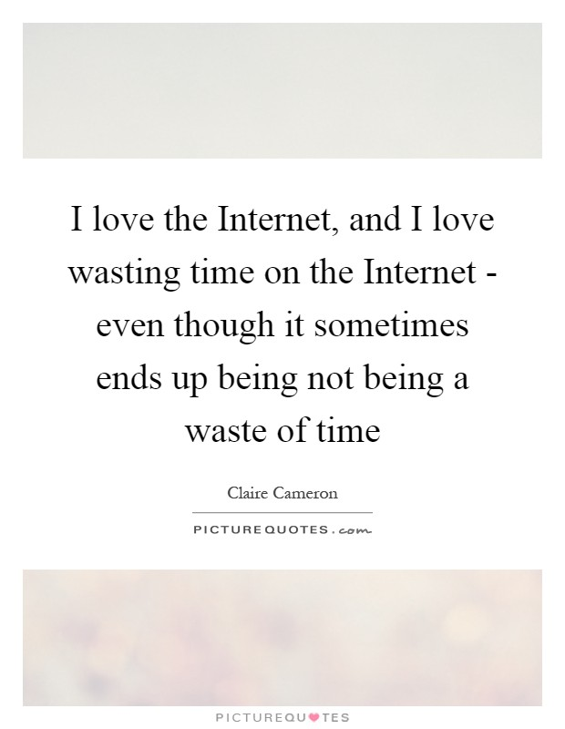 the reasons why the internet is not a waste of time Over the last couple of decades the internet has revolutionized how we work, how we shop the internet is a massive waste of time by mark wycislik-wilson.