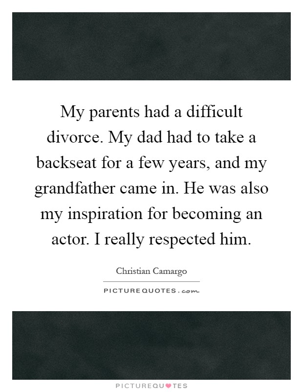 My parents had a difficult divorce. My dad had to take a backseat for a few years, and my grandfather came in. He was also my inspiration for becoming an actor. I really respected him Picture Quote #1